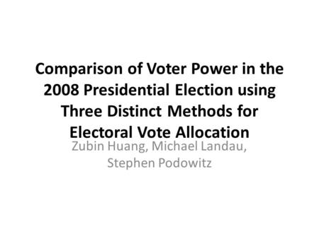 Comparison of Voter Power in the 2008 Presidential Election using Three Distinct Methods for Electoral Vote Allocation Zubin Huang, Michael Landau, Stephen.