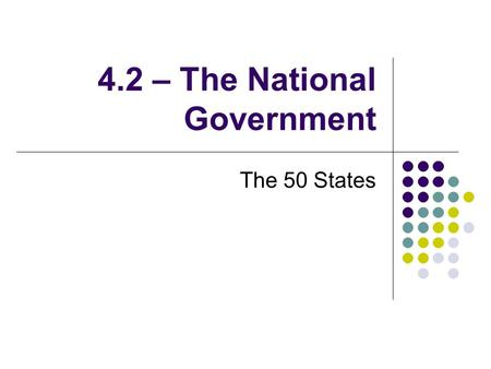 "4.2 – The National Government The 50 States. The Nation's Obligations to the States 1. Republican Form of Government Constitution: ""Guarantee to every."