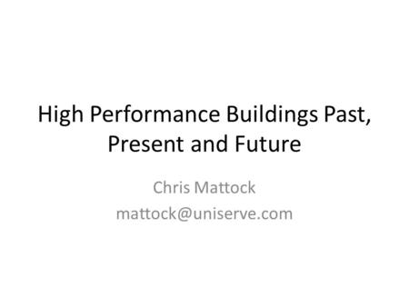 High Performance Buildings Past, Present and Future Chris Mattock