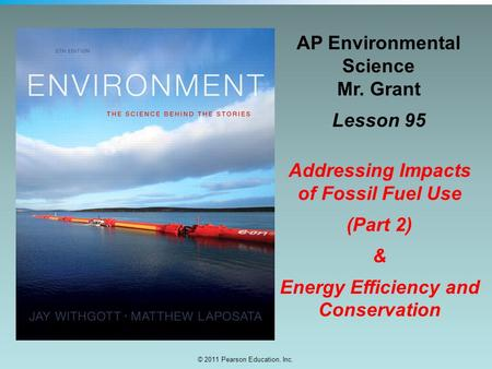 © 2011 Pearson Education, Inc. AP Environmental Science Mr. Grant Lesson 95 Addressing Impacts of Fossil Fuel Use (Part 2) & Energy Efficiency and Conservation.