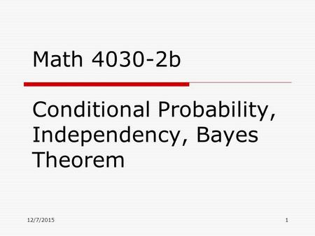 12/7/20151 Math 4030-2b Conditional Probability, Independency, Bayes Theorem.