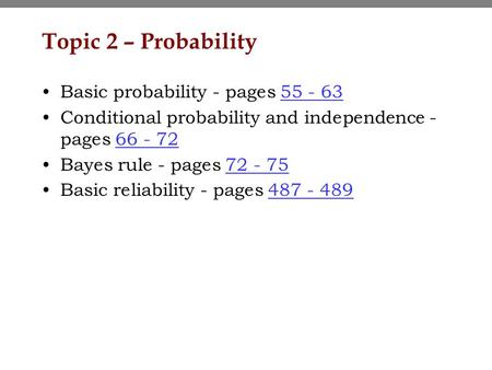 Topic 2 – Probability Basic probability - pages 55 - 6355 - 63 Conditional probability and independence - pages 66 - 7266 - 72 Bayes rule - pages 72 -