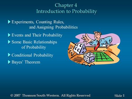 1 1 Slide © 2007 Thomson South-Western. All Rights Reserved Chapter 4 Introduction to Probability Experiments, Counting Rules, and Assigning Probabilities.