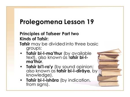 Prolegomena Lesson 19 Principles of Tafseer Part two Kinds of Tafsîr: Tafsîr may be divided into three basic groups: Tafsîr bi-l-ma'thur (by available.