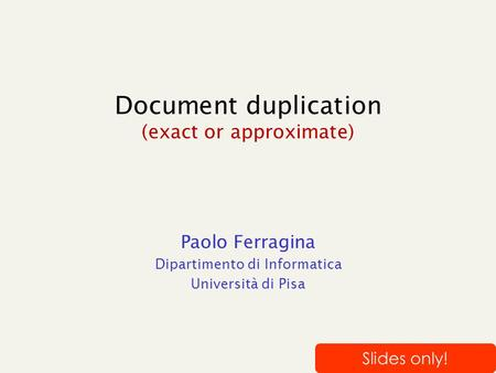 Document duplication (exact or approximate) Paolo Ferragina Dipartimento di Informatica Università di Pisa Slides only!