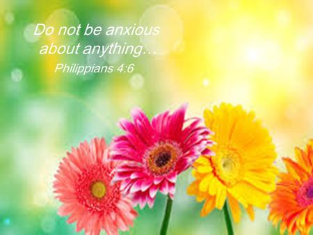 Do not be anxious about anything… Philippians 4:6.