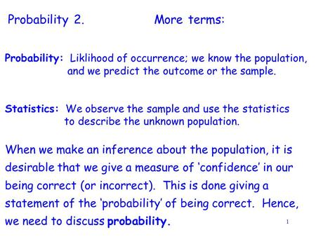 1 Probability: Liklihood of occurrence; we know the population, and we predict the outcome or the sample. Statistics: We observe the sample and use the.