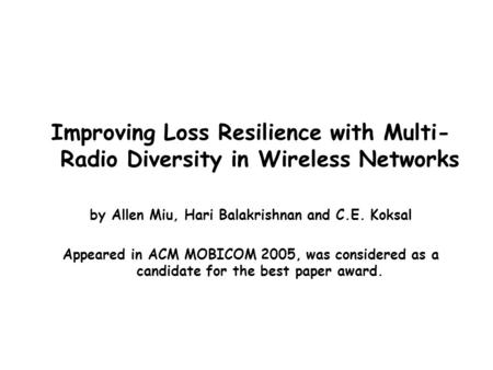 Improving Loss Resilience with Multi- Radio Diversity in Wireless Networks by Allen Miu, Hari Balakrishnan and C.E. Koksal Appeared in ACM MOBICOM 2005,