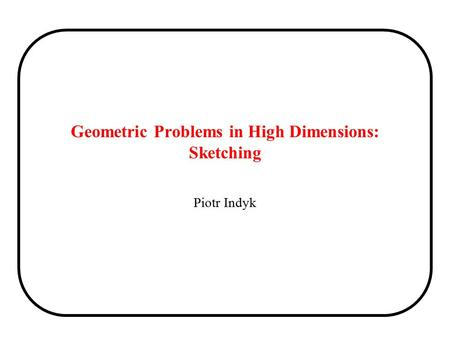 Geometric Problems in High Dimensions: Sketching Piotr Indyk.