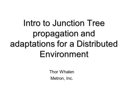 Intro to Junction Tree propagation and adaptations for a Distributed Environment Thor Whalen Metron, Inc.