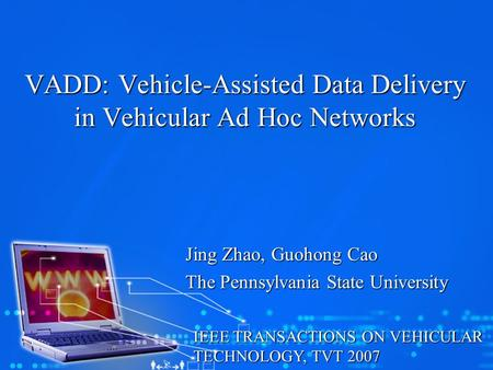VADD: Vehicle-Assisted Data Delivery in Vehicular Ad Hoc Networks Jing Zhao, Guohong Cao The Pennsylvania State University IEEE TRANSACTIONS ON VEHICULAR.