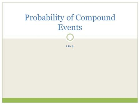 12.4 Probability of Compound Events. Vocabulary Compound Event: the union or intersection of two events. Mutually Exclusive Events: events A and B are.