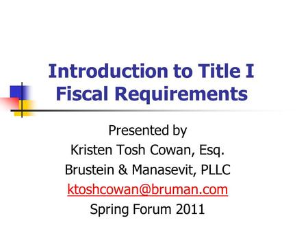 Introduction to Title I Fiscal Requirements Presented by Kristen Tosh Cowan, Esq. Brustein & Manasevit, PLLC Spring Forum 2011.