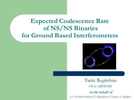 Expected Coalescence Rate of NS/NS Binaries for Ground Based Interferometers Tania Regimbau OCA/ARTEMIS on the behalf of J.A. de Freitas Pacheco, T. Regimbau,