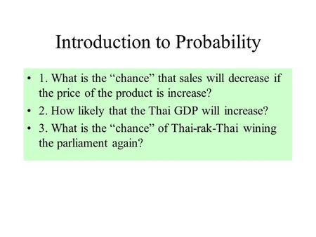 "Introduction to Probability 1. What is the ""chance"" that sales will decrease if the price of the product is increase? 2. How likely that the Thai GDP will."