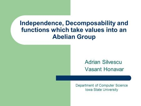 Independence, Decomposability and functions which take values into an Abelian Group Adrian Silvescu Vasant Honavar Department of Computer Science Iowa.