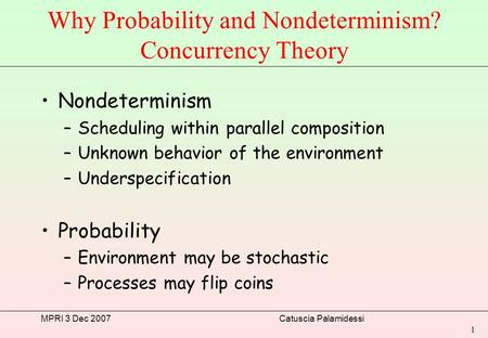 MPRI 3 Dec 2007Catuscia Palamidessi 1 Why Probability and Nondeterminism? Concurrency Theory Nondeterminism –Scheduling within parallel composition –Unknown.