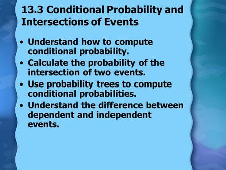13.3 Conditional Probability and Intersections of Events Understand how to compute conditional probability. Calculate the probability of the intersection.