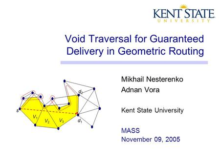 Void Traversal for Guaranteed Delivery in Geometric Routing Mikhail Nesterenko Adnan Vora Kent State University MASS November 09, 2005 s d2d2 d1d1 V1V1.