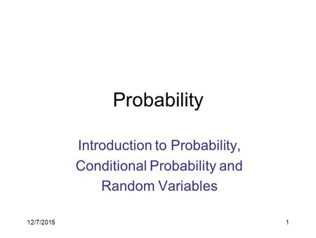 12/7/20151 Probability Introduction to Probability, Conditional Probability and Random Variables.