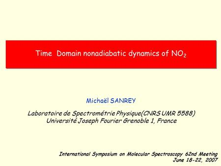 Time Domain nonadiabatic dynamics of NO 2 International Symposium on Molecular Spectroscopy 62nd Meeting June 18-22, 2007 Michaël SANREY Laboratoire de.