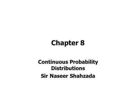 Chapter 8 Continuous Probability Distributions Sir Naseer Shahzada.