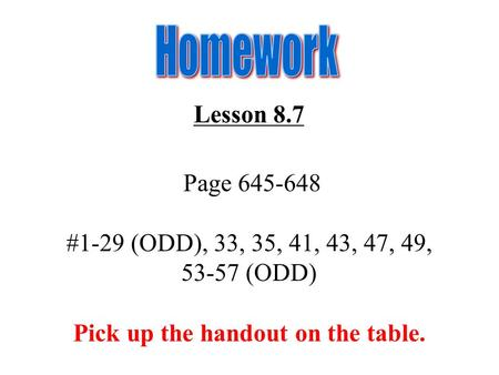 Lesson 8.7 Page 645-648 #1-29 (ODD), 33, 35, 41, 43, 47, 49, 53-57 (ODD) Pick up the handout on the table.