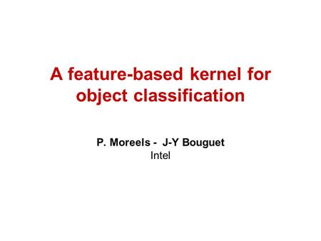 A feature-based kernel for object classification P. Moreels - J-Y Bouguet Intel.