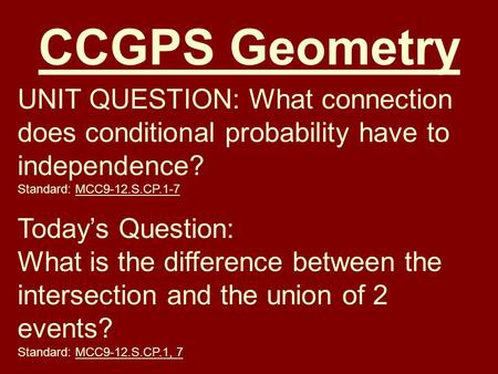 CCGPS Geometry UNIT QUESTION: What connection does conditional probability have to independence? Standard: MCC9-12.S.CP.1-7 Today's Question: What is the.