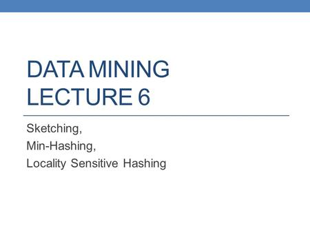 DATA MINING LECTURE 6 Sketching, Min-Hashing, Locality Sensitive Hashing.