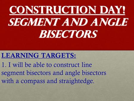 CONSTRUCTION DAY! Segment and Angle Bisectors LEARNING TARGETS: 1. I will be able to construct line segment bisectors and angle bisectors with a compass.