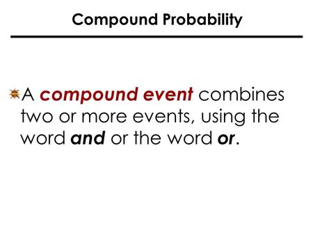 Compound Probability A compound event combines two or more events, using the word and or the word or.