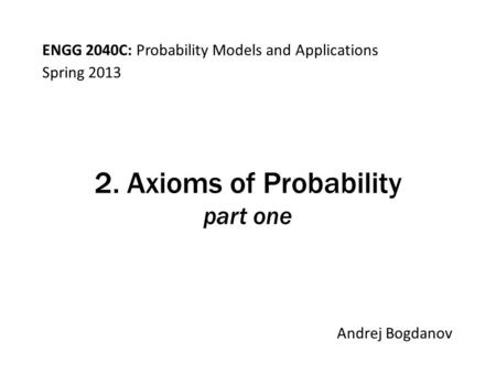 ENGG 2040C: Probability Models and Applications Andrej Bogdanov Spring 2013 2. Axioms of Probability part one.
