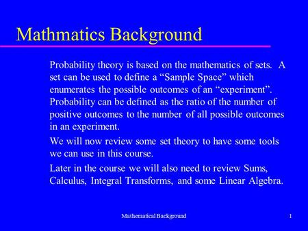 "Mathematical Background1 Mathmatics Background Probability theory is based on the mathematics of sets. A set can be used to define a ""Sample Space"" which."