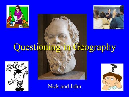 Questioning in Geography Nick and John. Contents Questioning types History of questioning Effective/ineffective questioning Questions in a lesson structure.