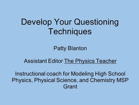 Develop Your Questioning Techniques Patty Blanton Assistant Editor The Physics Teacher Instructional coach for Modeling High School Physics, Physical Science,