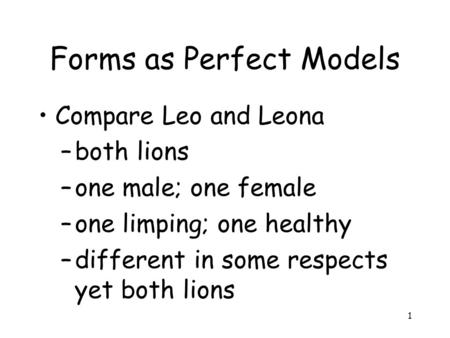 1 Forms as Perfect Models Compare Leo and Leona –both lions –one male; one female –one limping; one healthy –different in some respects yet both lions.