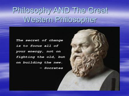 "Philosophy AND The Great Western Philosopher. PHILOSOPHY AND SOCRATES  ""Philosophy "", which means ""the love of wisdom ""."