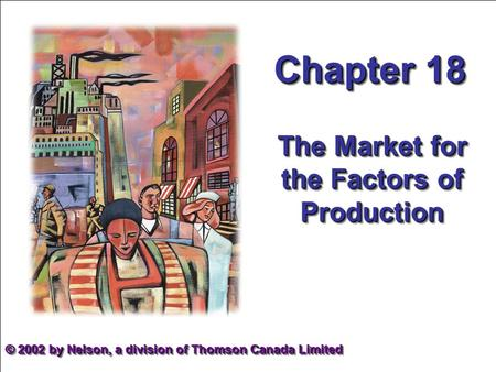 Mankiw et al. Principles of Microeconomics, 2nd Canadian Edition 1 Chapter 18 The Market for the Factors of Production © 2002 by Nelson, a division of.