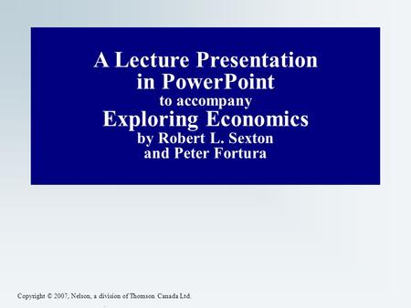 Copyright © 2007, Nelson, a division of Thomson Canada Ltd.. A Lecture Presentation in PowerPoint to accompany Exploring <strong>Economics</strong> by Robert L. Sexton.