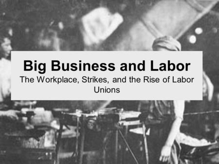 Big Business and Labor The Workplace, Strikes, and the Rise of Labor Unions.