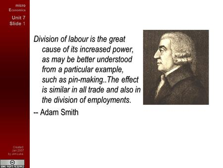 Micro E conomics Unit 7 Slide 1 Created: Jan 2007 by Jim Luke. Division of labour is the great cause of its increased power, as may be better understood.