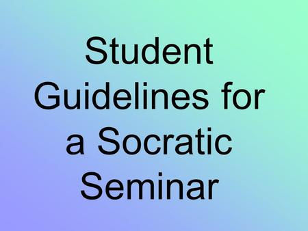 Student Guidelines for a Socratic Seminar. Students need to verbally participate in Socratic Seminar by contributing a minimum of three educated comments.