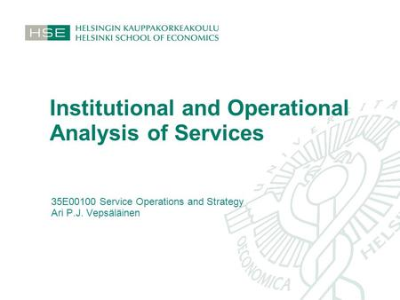 Institutional and Operational Analysis of Services 35E00100 Service Operations and Strategy Ari P.J. Vepsäläinen.