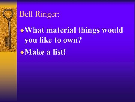 Bell Ringer:  What material things would you like to own?  Make a list!
