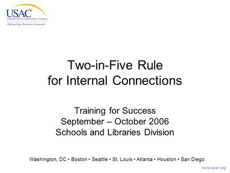Www.usac.org Two-in-Five Rule for Internal Connections Training for Success September – October 2006 Schools and Libraries Division Washington, DC Boston.