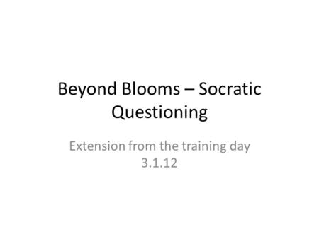 Beyond Blooms – Socratic Questioning Extension from the training day 3.1.12.