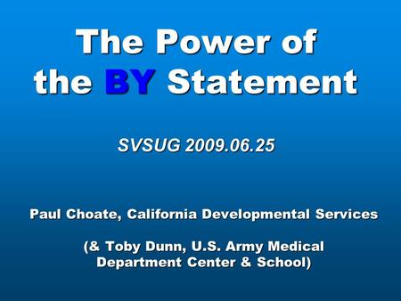 The Power of the BY Statement SVSUG 2009.06.25 Paul Choate, California Developmental Services (& Toby Dunn, U.S. Army Medical Department Center & School)
