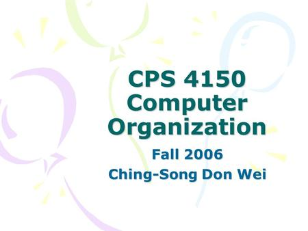 CPS 4150 Computer Organization Fall 2006 Ching-Song Don Wei.