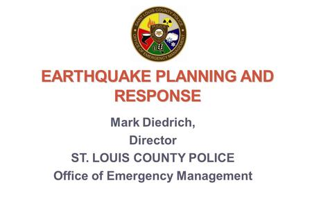 EARTHQUAKE PLANNING AND RESPONSE Mark Diedrich, Director ST. LOUIS COUNTY POLICE Office of Emergency Management.